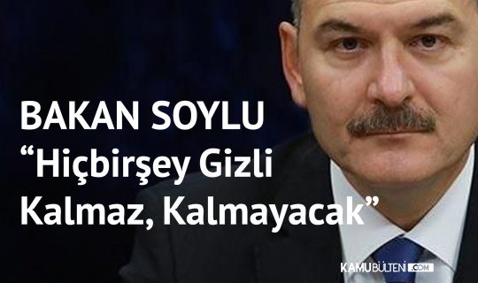 İçişleri Bakanı Süleyman Soylu'dan Yeni Açıklama: Hiçbir şey Gizli Kalmaz Kalmayacak
