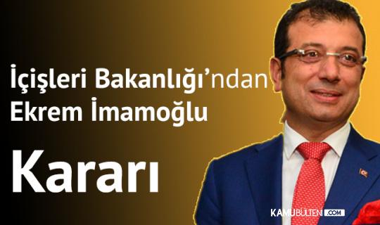 İçişleri Bakanlığı'ndan 'Ekrem İmamoğlu' Kararı