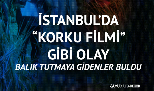 """İstanbul'da """"Korku Filmi"""" gibi Olay! Balık Tutmaya Gidenler Buldu..."""