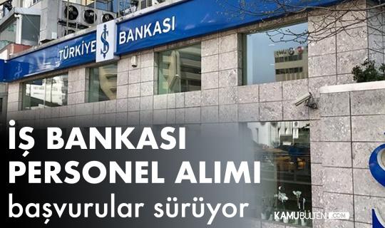 İş Bankası Personel Alımı Başvuruları 29 Ağustos'ta Sona Erecek