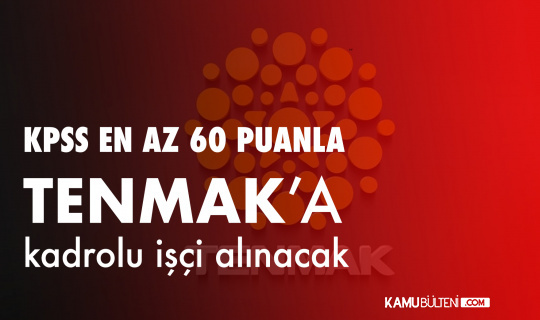 KPSS en az 60 Puanla TENMAK'a Kadrolu Kamu İşçisi Alınacak