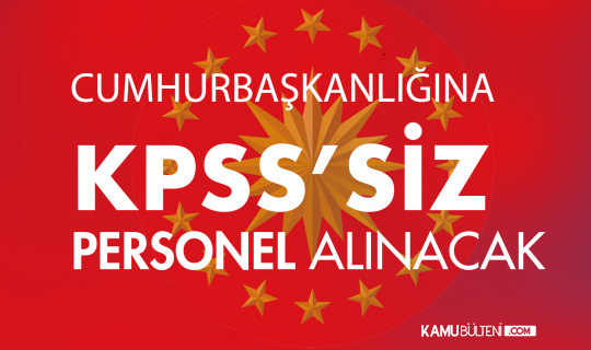 Cumhurbaşkanlığı'na KPSS Şartsız Personel Alımı Başvuruları 9 Ağustos'ta Başlayacak! Sınav Tarihleri ve Şartları