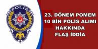 10 Bin Polis Alımı İçin Flaş İddia !