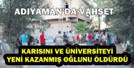 Adıyaman'dan Feci Haber: Karısını ve Üniversite Kazanan Oğlunu Öldürdü