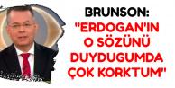 Brunson: Erdoğan'ın O Sözünü Duyduğumda Çok Korktum