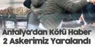 Antalya'da Aranan Şüpheli Ateş Açtı: 2 Askerimiz Yaralandı
