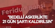 Feridun Bahşi : 'Tektip' Askerlik Gelsin ve Bedelli Askerlikte 21 Gün Şartı Kaldırılsın