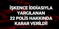 İşkence İddialarıyla Yargılanan 22 Polis Hakkında Karar Verildi
