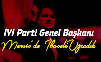 İYİ Parti Lideri Akşener: Mersin'de İçimizden İhanete Uğradık