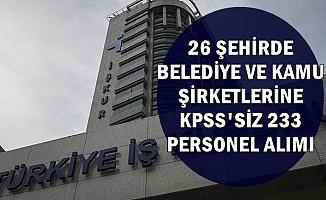 26 Şehirde Belediye ve Kamu Kuruluşlarına KPSS'siz 233 Personel ve İşçi Alımı