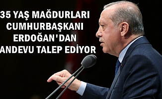 35 Yaş Mağdurları Cumhurbaşkanı Erdoğan'dan Randevu Talep Ediyor
