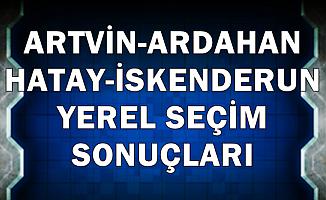 Artvin-Ardahan-Hatay-İskenderun Yerel Seçim Sonuçlarında Son Durum