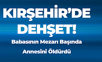 Kırşehir'de Dehşete Düşüren Olay! Babasının Mezarının Başında Annesini Boğarak Öldürdü
