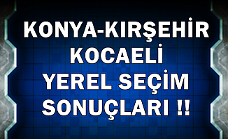 Konya-Kırşehir-Kocaeli Seçim Sonucunda Son Durum 31 Mart 2019