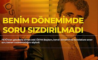 FETÖ'den Gözaltına Alınan Eski ÖSYM Başkanı: Benim Dönemimde Sınav Sorusu Sızdırılmadı