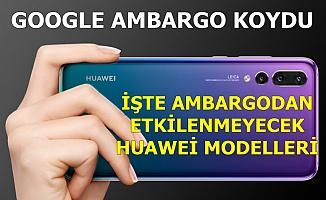 Huawei İçin Ambargo Geldi: Bu Modeller Ambargodan Etkilenmeyecek