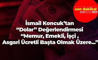 İsmail Koncuk'tan 'Dolar' Değerlendirmesi! : Bu Memur, Emekli , İşçi, Asgari Ücretli Sefalete Sürüklendiğinin İşareti