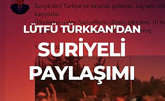 Lütfü Türkkan: Suriye'den Kaçarak Gelenler, Bayram Tatili için Kaçarak Suriye'ye Gidiyor