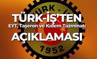 Türk-İş'ten Milyonları İlgilendiren Kıdem Tazminatı , EYT ve Taşeron Açıklaması!