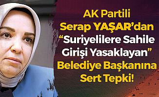 AK Partili Yaşar'dan 'Suriyelilere Sahile Girişi Yasaklayan' Belediye Başkanına Sert Tepki