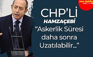 CHP'li Akif Hamzaçebi: Askerlik Süresi Sonradan Uzatılabilir