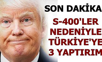 S-400'ler İçin ABD'den Türkiye'ye 3 Yaptırım Paketi