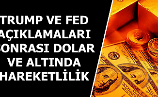 Dolar ve Altında Trump-Fed Hareketliliği-17 Temmuz Döviz Kuru ve Altın Fiyatları