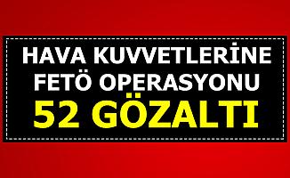 Hava Kuvvetlerine FETÖ Operasyonu: 52 Gözaltı