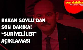İçişleri Bakanı Süleyman Soylu'dan Suriyelilerle İlgili Flaş Açıklama