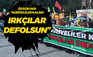 Özgür-Der : Suriyeliler Türkiye'de Kalsın, Irkçılar Defolsun