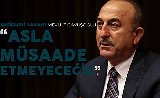 Bakan Çavuşoğlu Net Konuştu : Asla Müsaade Etmeyeceğiz