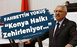 Konya Milletvekili Fahrettin Yokuş: Halkımız Zehirleniyor