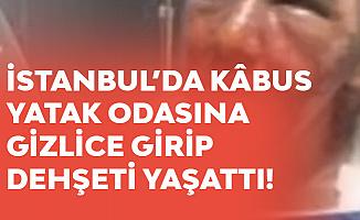 İstanbul'da Kâbus! Yatak Odasına Gizlice Girip, Dehşeti Yaşattı!
