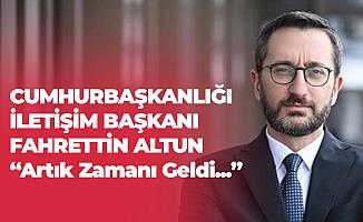 Cumhurbaşkanlığı İletişim Başkanı Fahrettin Altun: Zamanı Geldi!