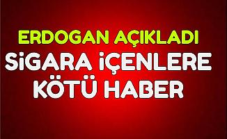 Erdoğan Açıkladı: Sigara Tiryakilerini Üzen Haber