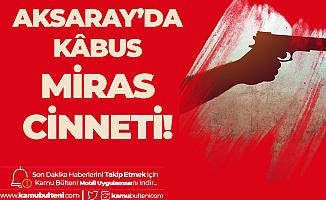 Aksaray'da Kâbus! Öz Oğlunu Miras için Katletti!