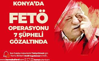 Konya'da FETÖ'nün Mahrem Yapılanmasına Operasyon! 7 Kişi Gözaltına Alındı