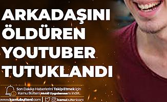 Arkadaşını Öldüren Youtuber Arif Gökçek Tutuklanarak Cezaevine Gönderildi