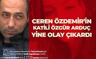 Ceren Özdemir'in Katili Özgür Arduç Olay Çıkardı! Van'a Nakledildi
