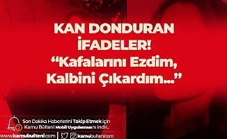 Ceren Özdemir'in Katilinden Kan Donduran İfadeler: Kafalarını Ezdim, Kalplerini Çıkardım