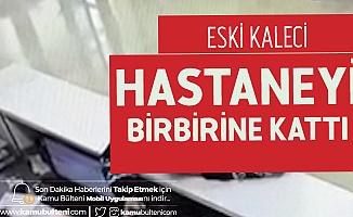 Eski Süper Lig Kalecisi Hastaneyi Birbirine Kattı