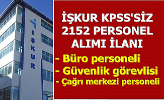 İŞKUR KPSS'siz 2152 Personel Alımı Başvurusu Başladı (Büro-Çağrı Merkezi ve Güvenlik Görevlisi)