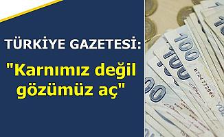 """Türkiye Gazetesi: """"Karnımız Değil Gözümüz Aç"""""""