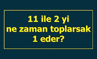 11 ile 2'yi Ne Zaman Toplarsak 1 eder? İşte Cevap
