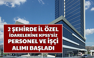2 Şehirde İl Özel İdarelerine KPSS'siz İşçi ve Personel Alımı Başvurusu Başladı