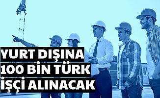 Yurt Dışına Vasıflı-Vasıfsız 100 Bin Türk İşçi Alımı Yapılacak