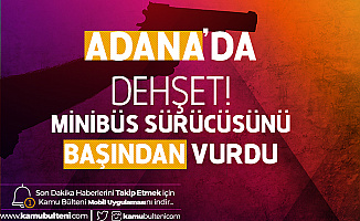 Adana'da Dehşet! Minibüs Sürücüsünü Başından Vurdu