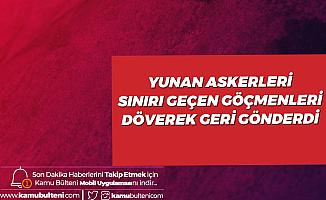 Yunan Askerleri Sınırı Geçen Göçmenleri Döverek Türkiye'ye Geri Gönderdi