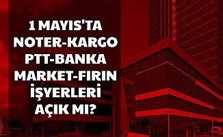 1 Mayıs PTT , Banka , Noter , Fırın , Kargolar Açık mı? Bim ve A101 Açık mı?