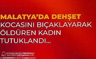 Malatya'da Dehşet! Eşini Bıçaklayarak Öldüren Kadın Cezaevine Gönderildi